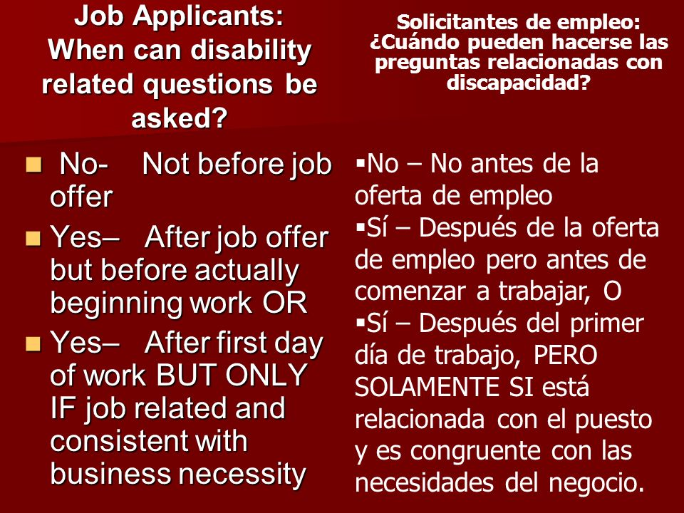 Job Applicants: When can disability related questions be asked? No- Not before job offer No- Not before job offer Yes– After job offer but before actu