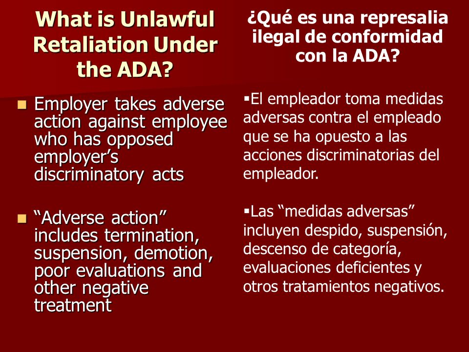 What is Unlawful Retaliation Under the ADA? Employer takes adverse action against employee who has opposed employers discriminatory acts Employer take