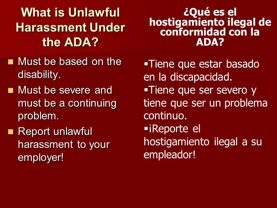 What is Unlawful Harassment Under the ADA? Must be based on the disability. Must be based on the disability. Must be severe and must be a continuing p