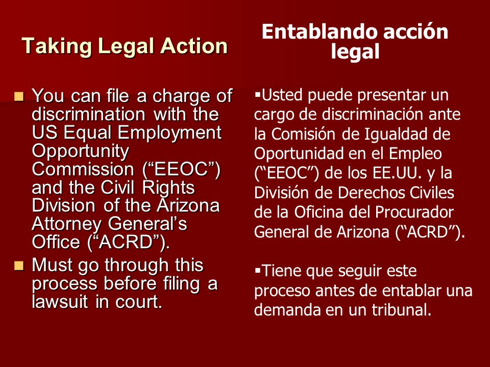 Taking Legal Action You can file a charge of discrimination with the US Equal Employment Opportunity Commission (EEOC) and the Civil Rights Division o