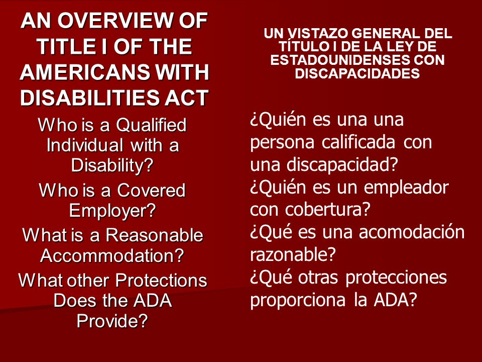 AN OVERVIEW OF TITLE I OF THE AMERICANS WITH DISABILITIES ACT Who is a Qualified Individual with a Disability? Who is a Covered Employer? What is a Re