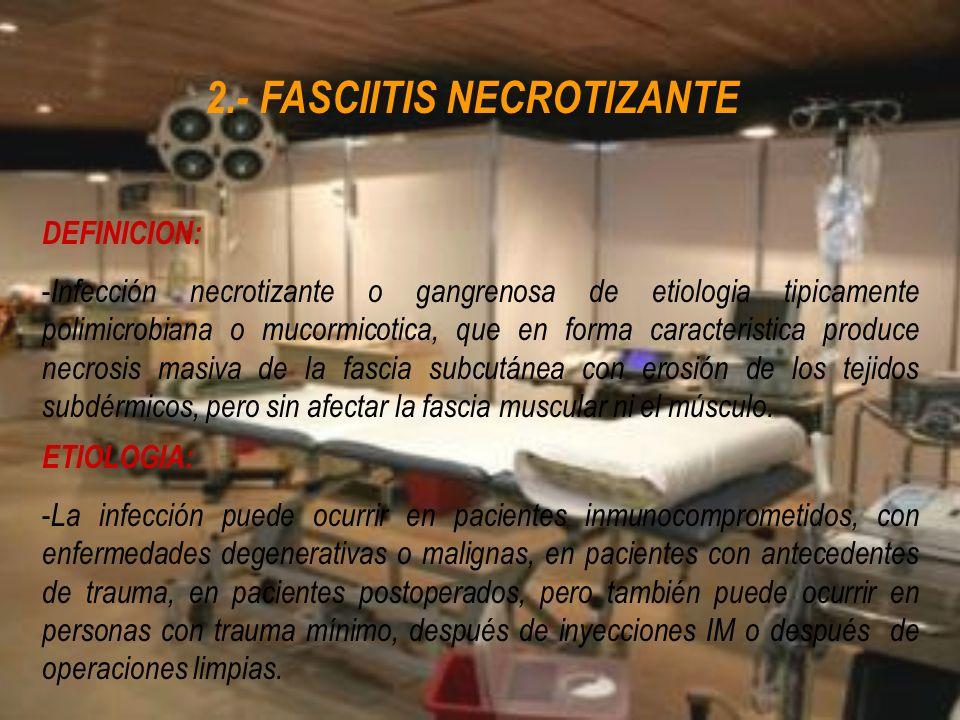 2.- FASCIITIS NECROTIZANTE DEFINICION: - Infección necrotizante o gangrenosa de etiologia tipicamente polimicrobiana o mucormicotica, que en forma car