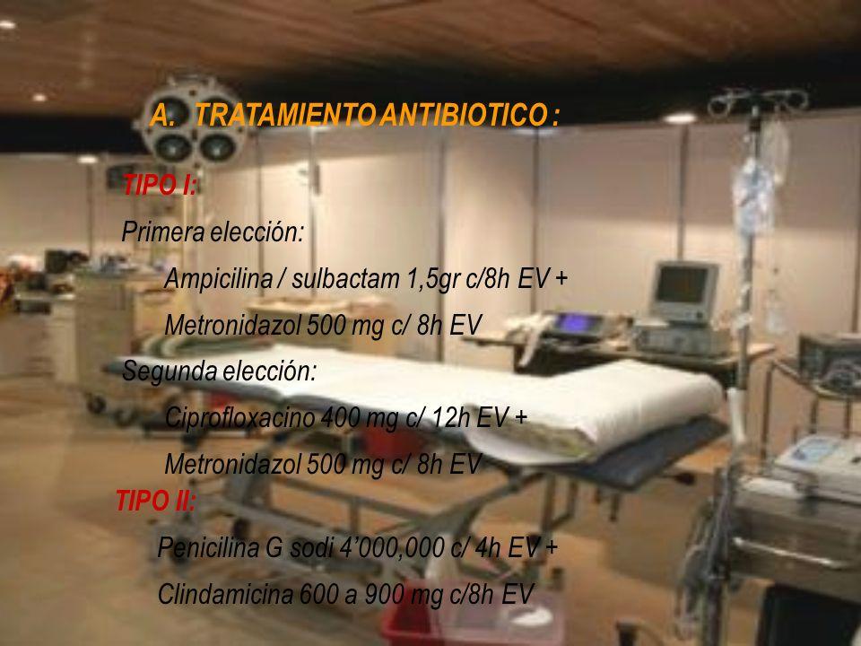 A.TRATAMIENTO ANTIBIOTICO : TIPO I: Primera elección: Ampicilina / sulbactam 1,5gr c/8h EV + Metronidazol 500 mg c/ 8h EV Segunda elección: Ciprofloxa