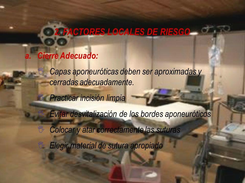 2. FACTORES LOCALES DE RIESGO a.Cierre Adecuado: I Capas aponeuróticas deben ser aproximadas y cerradas adecuadamente. I Practicar incisión limpia I E