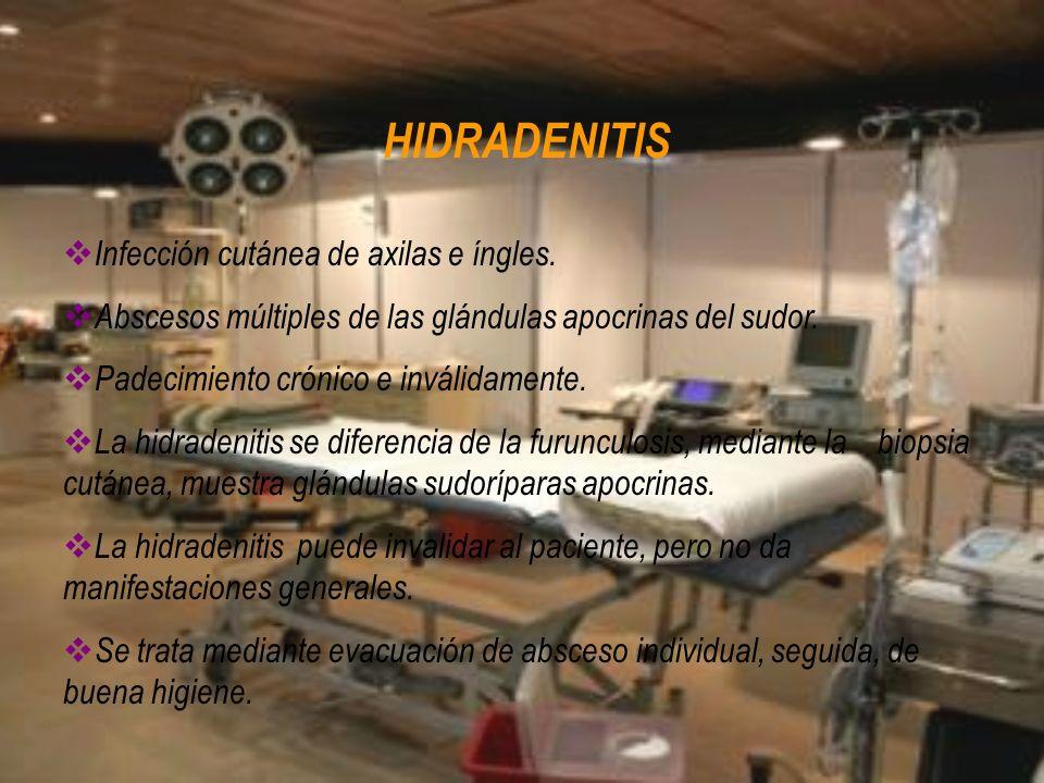 HIDRADENITIS Infección cutánea de axilas e íngles. Abscesos múltiples de las glándulas apocrinas del sudor. Padecimiento crónico e inválidamente. La h