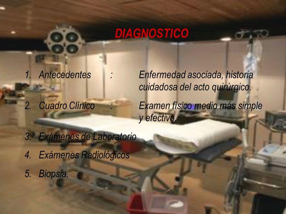DIAGNOSTICO 1.Antecedentes:Enfermedad asociada, historia cuidadosa del acto quirúrgico. 2.Cuadro Clínico:Examen físico medio más simple y efectivo. 3.