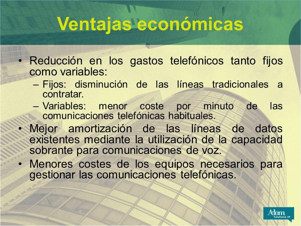 Ventajas económicas Reducción en los gastos telefónicos tanto fijos como variables: –Fijos: disminución de las líneas tradicionales a contratar. –Vari