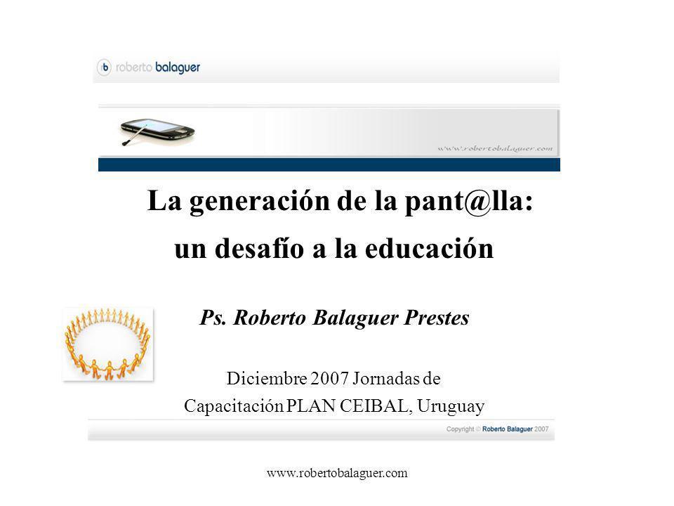 www.robertobalaguer.com La generación de la pant@lla: un desafío a la educación Ps. Roberto Balaguer Prestes Diciembre 2007 Jornadas de Capacitación P