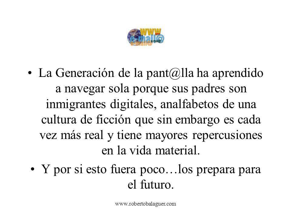 www.robertobalaguer.com La Generación de la pant@lla ha aprendido a navegar sola porque sus padres son inmigrantes digitales, analfabetos de una cultu