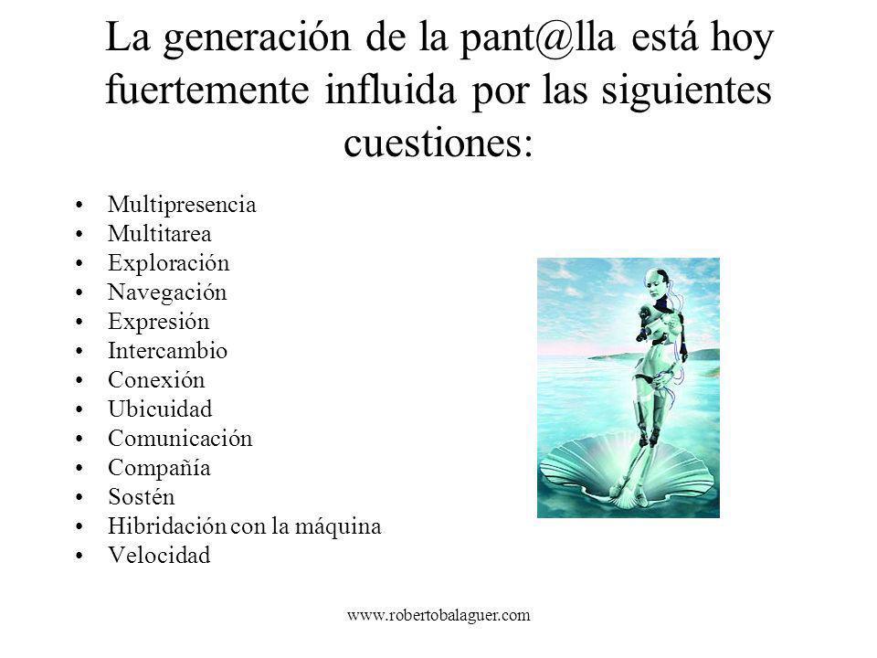 www.robertobalaguer.com La generación de la pant@lla está hoy fuertemente influida por las siguientes cuestiones: Multipresencia Multitarea Exploració