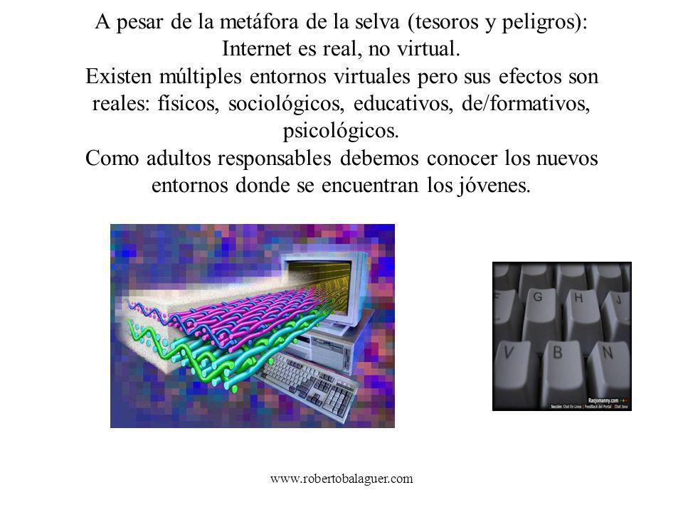 www.robertobalaguer.com A pesar de la metáfora de la selva (tesoros y peligros): Internet es real, no virtual. Existen múltiples entornos virtuales pe