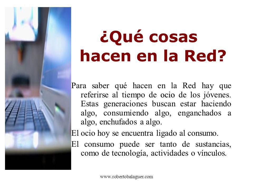 www.robertobalaguer.com ¿Qué cosas hacen en la Red? Para saber qué hacen en la Red hay que referirse al tiempo de o oo ocio de los jóvenes. Estas gene