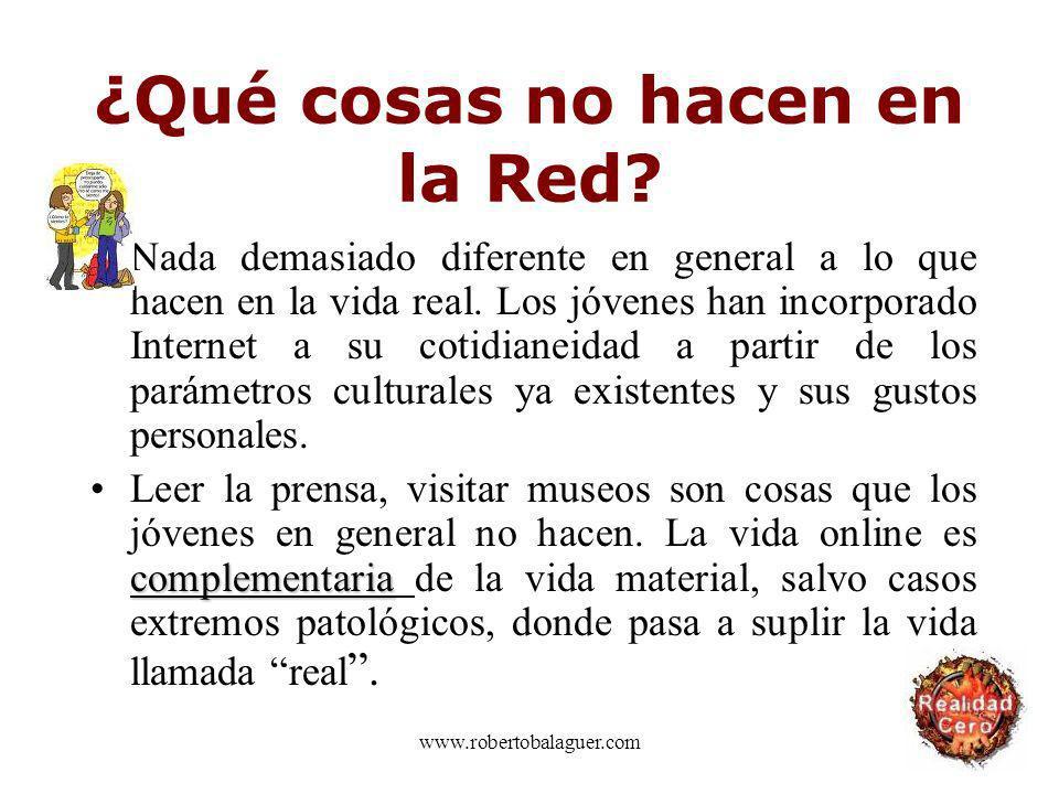 www.robertobalaguer.com ¿Qué cosas no hacen en la Red? Nada demasiado diferente en general a lo que hacen en la vida real. Los jóvenes han incorporado