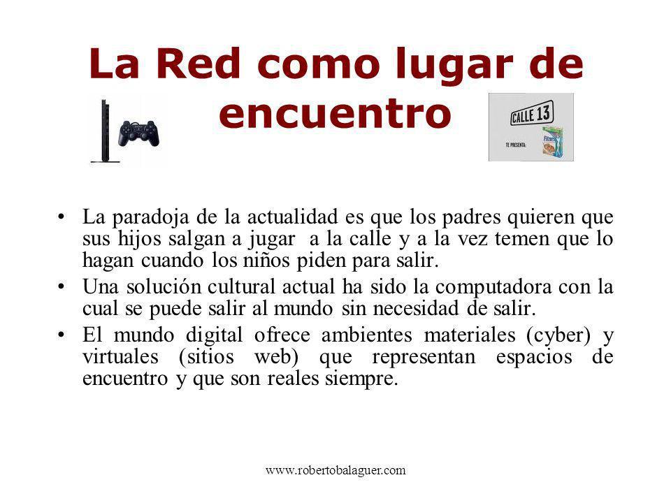 www.robertobalaguer.com La Red como lugar de encuentro La paradoja de la actualidad es que los padres quieren que sus hijos salgan a jugar a la calle