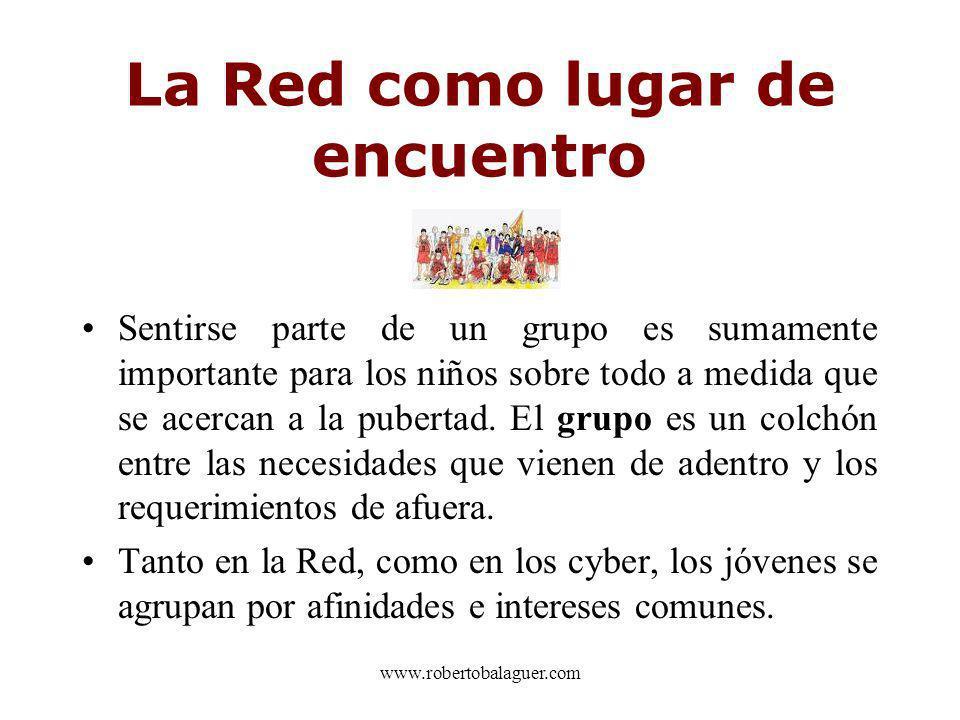 www.robertobalaguer.com La Red como lugar de encuentro Sentirse parte de un grupo es sumamente importante para los niños sobre todo a medida que se ac