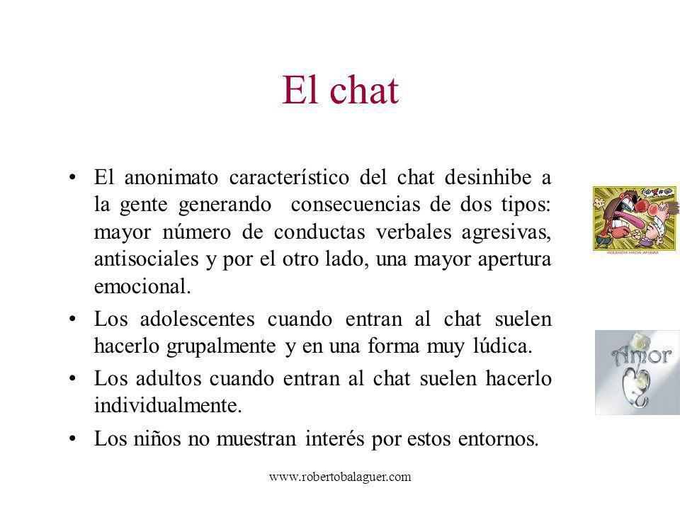 www.robertobalaguer.com El chat El anonimato característico del chat desinhibe a la gente generando consecuencias de dos tipos: mayor número de conduc