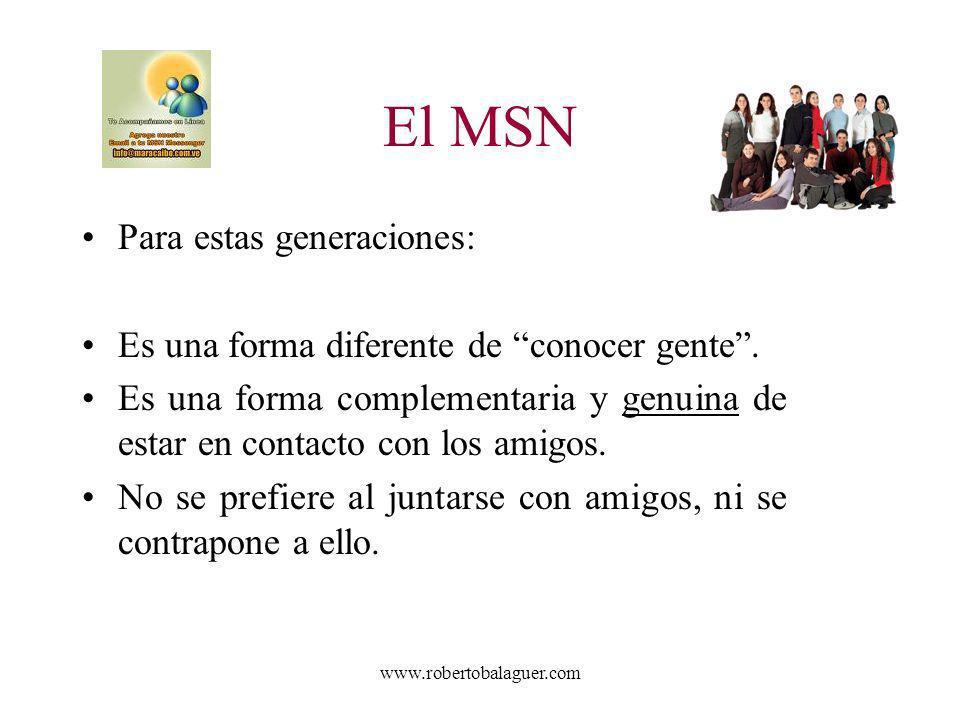 www.robertobalaguer.com El MSN Para estas generaciones: Es una forma diferente de conocer gente. Es una forma complementaria y genuina de estar en con