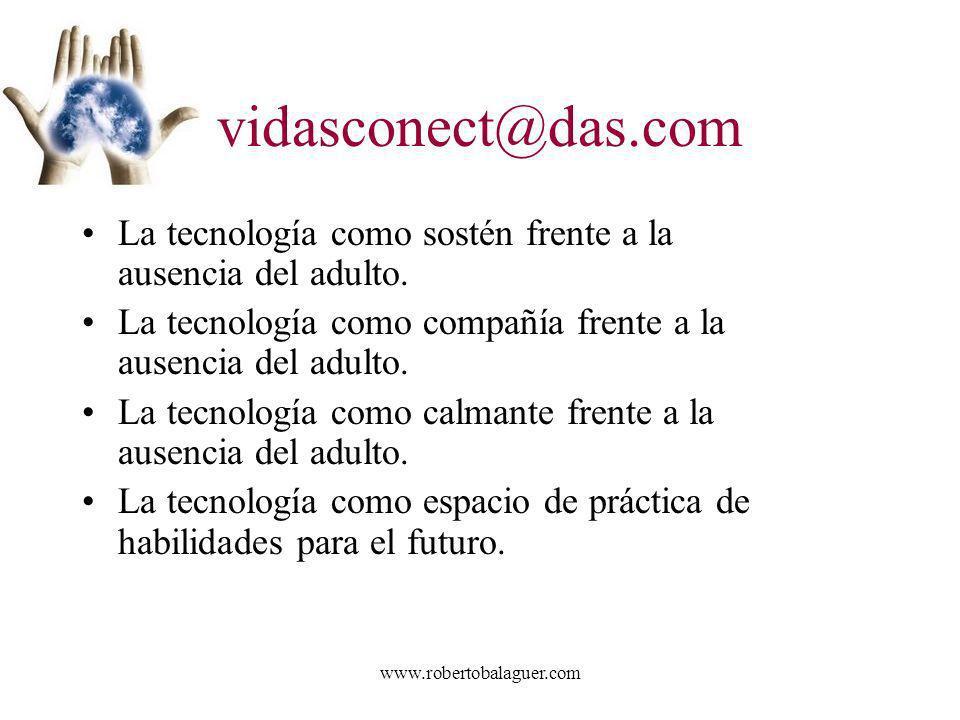 www.robertobalaguer.com vidasconect@das.com La tecnología como sostén frente a la ausencia del adulto. La tecnología como compañía frente a la ausenci