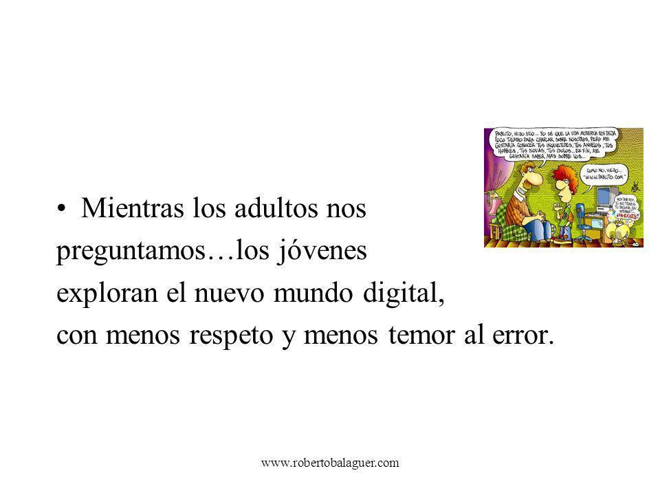 www.robertobalaguer.com Mientras los adultos nos preguntamos…los jóvenes exploran el nuevo mundo digital, con menos respeto y menos temor al error.