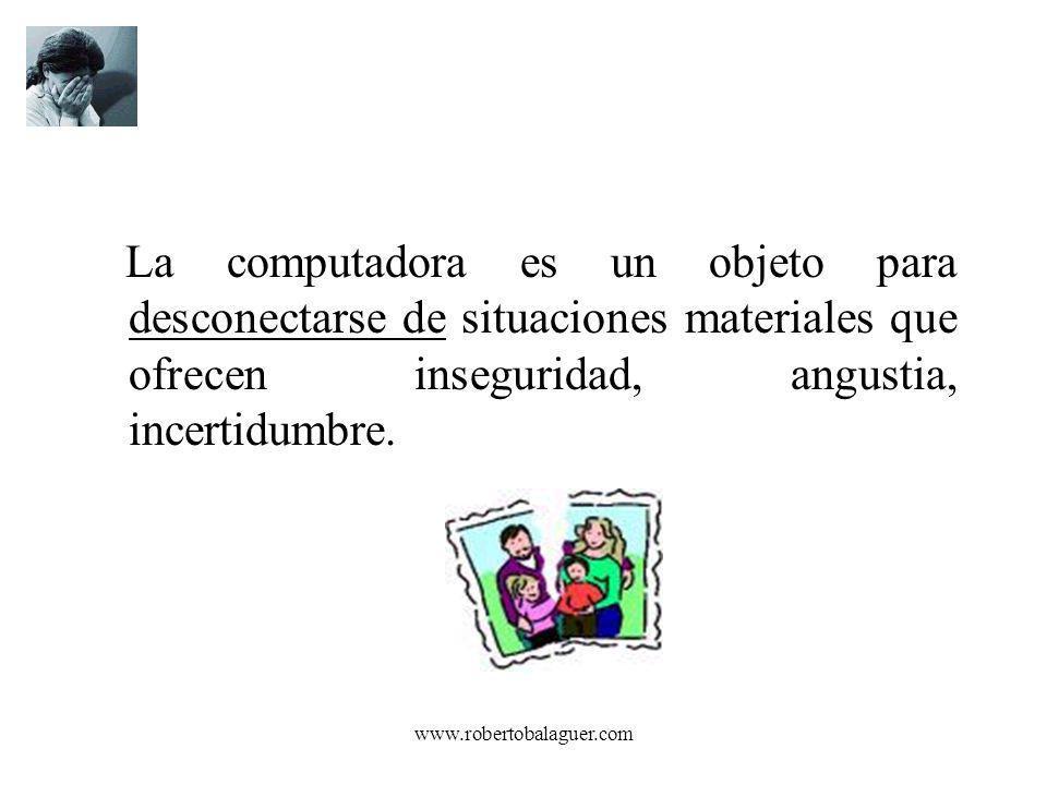 www.robertobalaguer.com La computadora es un objeto para desconectarse de situaciones materiales que ofrecen inseguridad, angustia, incertidumbre.