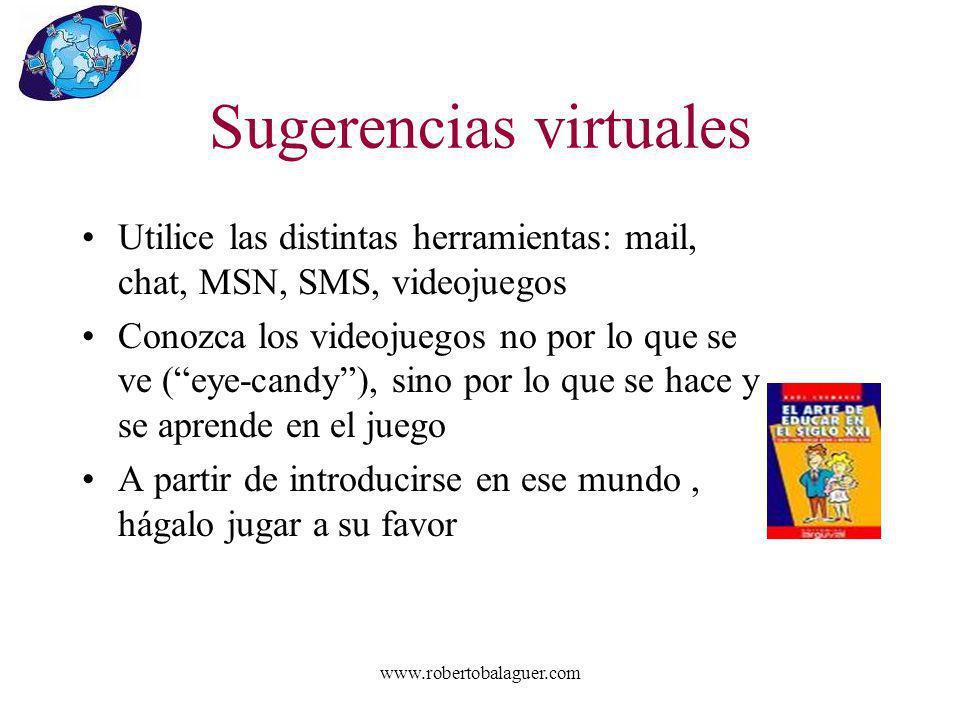 www.robertobalaguer.com Sugerencias virtuales Utilice las distintas herramientas: mail, chat, MSN, SMS, videojuegos Conozca los videojuegos no por lo