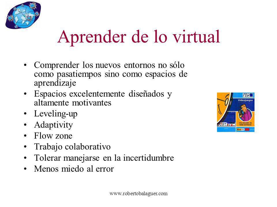www.robertobalaguer.com Aprender de lo virtual Comprender los nuevos entornos no sólo como pasatiempos sino como espacios de aprendizaje Espacios exce