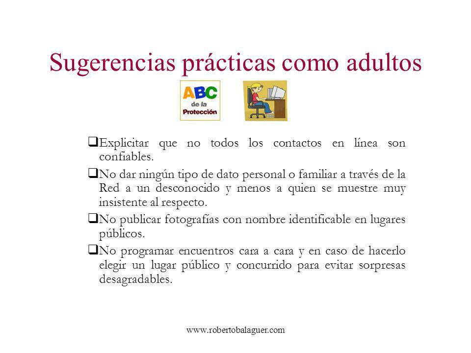 www.robertobalaguer.com Sugerencias prácticas como adultos Explicitar que no todos los contactos en línea son confiables. No dar ningún tipo de dato p