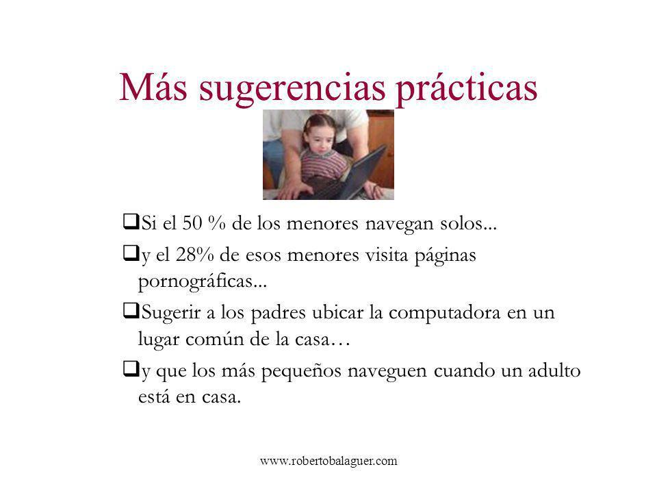 www.robertobalaguer.com Más sugerencias prácticas Si el 50 % de los menores navegan solos... y el 28% de esos menores visita páginas pornográficas...