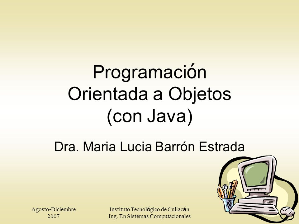 Agosto-Diciembre 2007 Instituto Tecnol ó gico de Culiac á n Ing. En Sistemas Computacionales Programaci ó n Orientada a Objetos (con Java) Dra. Maria