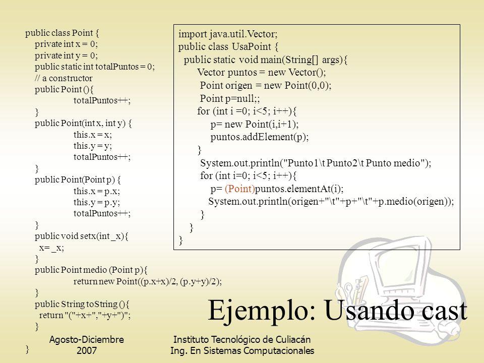 Agosto-Diciembre 2007 Instituto Tecnológico de Culiacán Ing. En Sistemas Computacionales Ejemplo: Usando cast public class Point { private int x = 0;