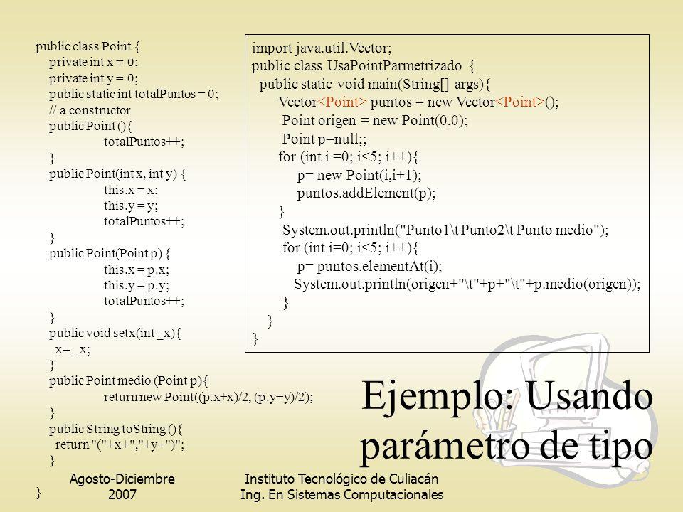 Agosto-Diciembre 2007 Instituto Tecnológico de Culiacán Ing. En Sistemas Computacionales Ejemplo: Usando parámetro de tipo public class Point { privat