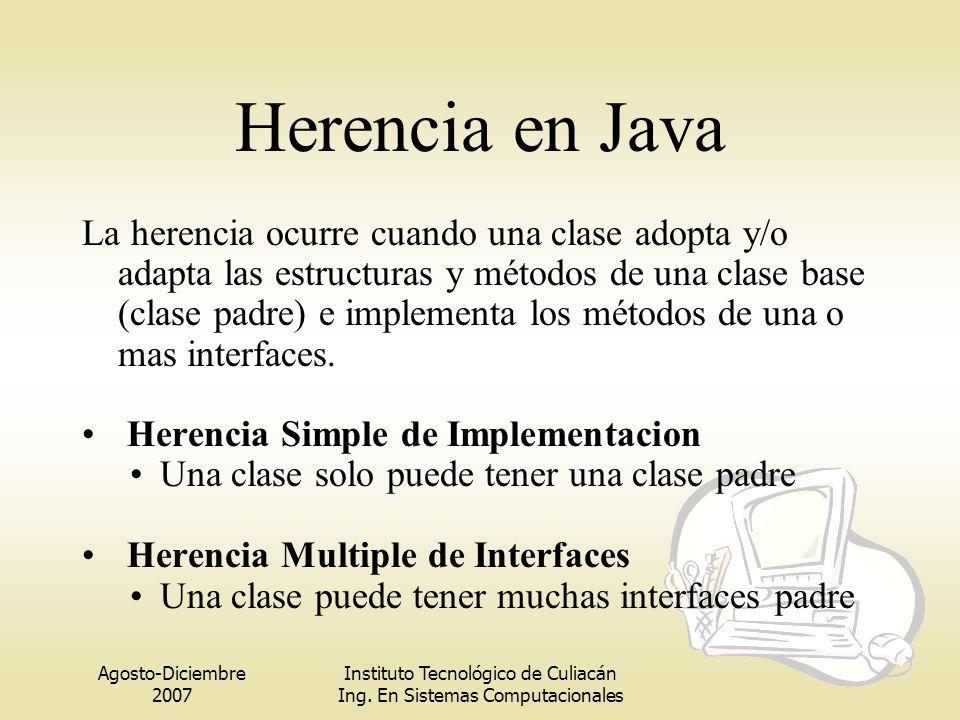 Agosto-Diciembre 2007 Instituto Tecnológico de Culiacán Ing. En Sistemas Computacionales Herencia en Java La herencia ocurre cuando una clase adopta y