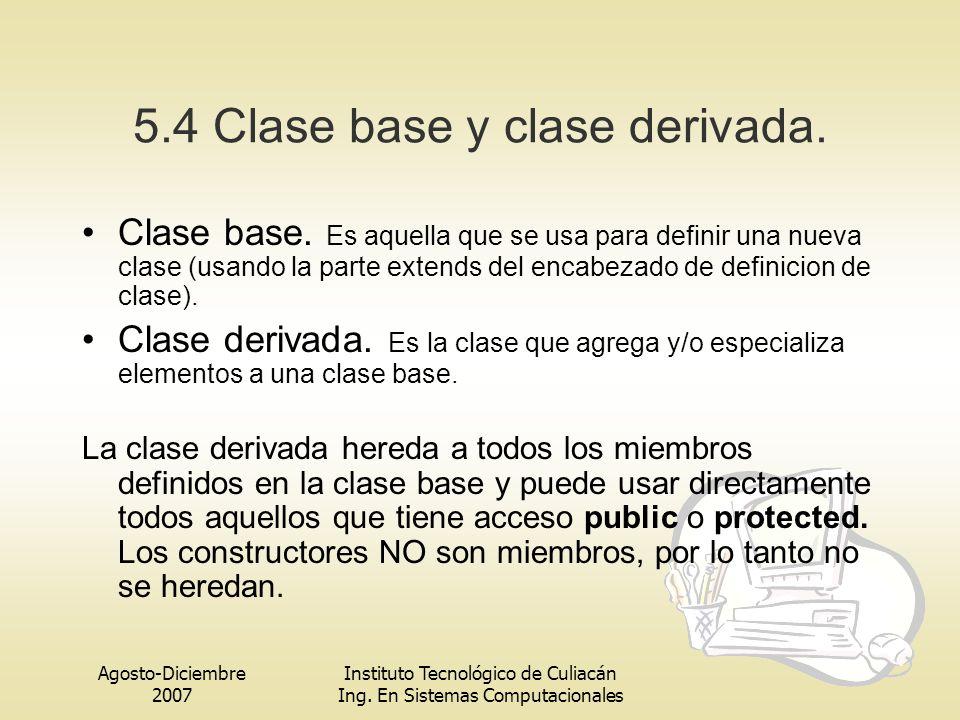 Agosto-Diciembre 2007 Instituto Tecnológico de Culiacán Ing. En Sistemas Computacionales 5.4 Clase base y clase derivada. Clase base. Es aquella que s