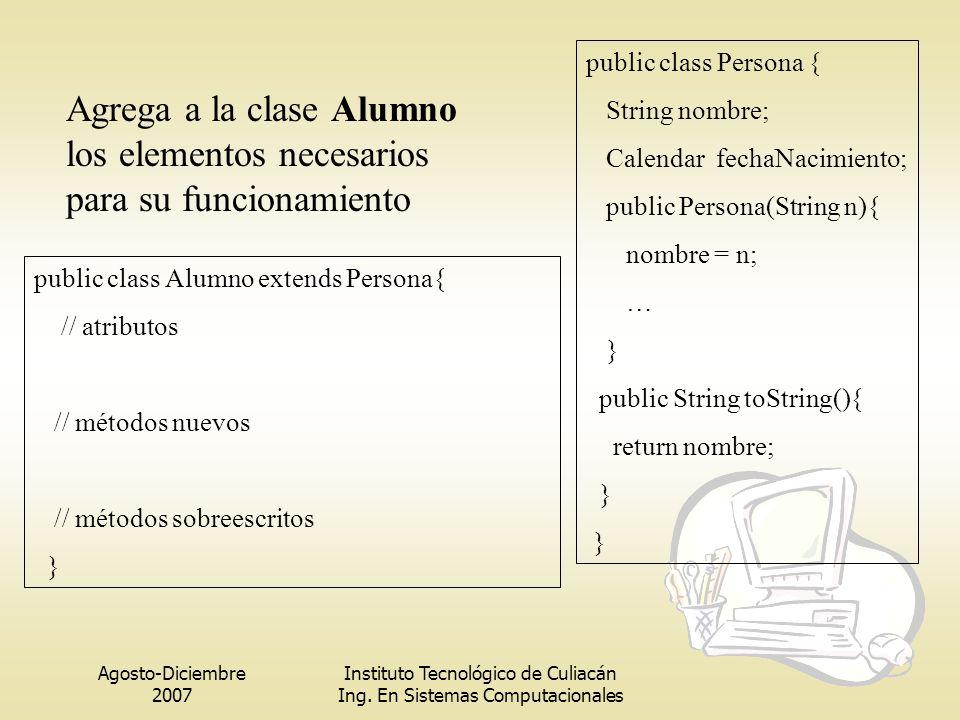 Agosto-Diciembre 2007 Instituto Tecnológico de Culiacán Ing. En Sistemas Computacionales public class Alumno extends Persona{ // atributos // métodos