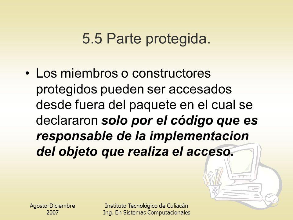 Agosto-Diciembre 2007 Instituto Tecnológico de Culiacán Ing. En Sistemas Computacionales 5.5 Parte protegida. Los miembros o constructores protegidos