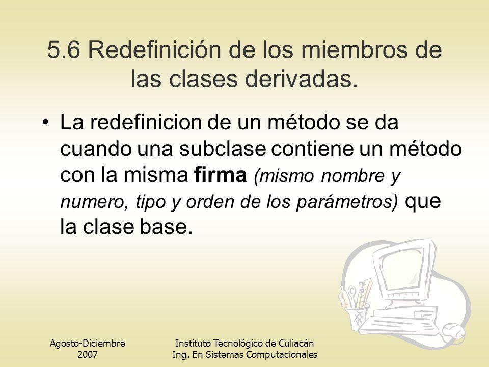 Agosto-Diciembre 2007 Instituto Tecnológico de Culiacán Ing. En Sistemas Computacionales 5.6 Redefinición de los miembros de las clases derivadas. La