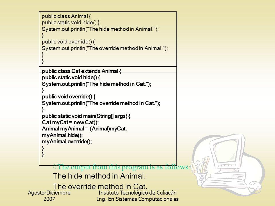 Agosto-Diciembre 2007 Instituto Tecnológico de Culiacán Ing. En Sistemas Computacionales public class Animal { public static void hide() { System.out.