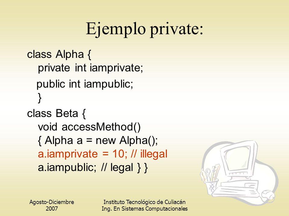 Agosto-Diciembre 2007 Instituto Tecnológico de Culiacán Ing. En Sistemas Computacionales Ejemplo private: class Alpha { private int iamprivate; public