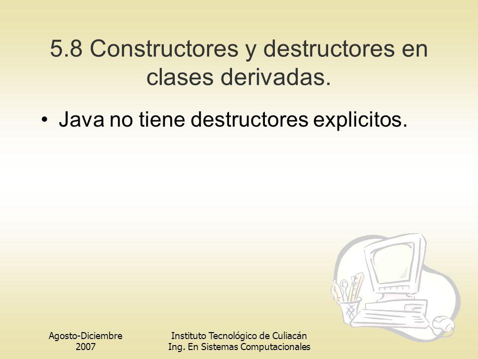 Agosto-Diciembre 2007 Instituto Tecnológico de Culiacán Ing. En Sistemas Computacionales 5.8 Constructores y destructores en clases derivadas. Java no