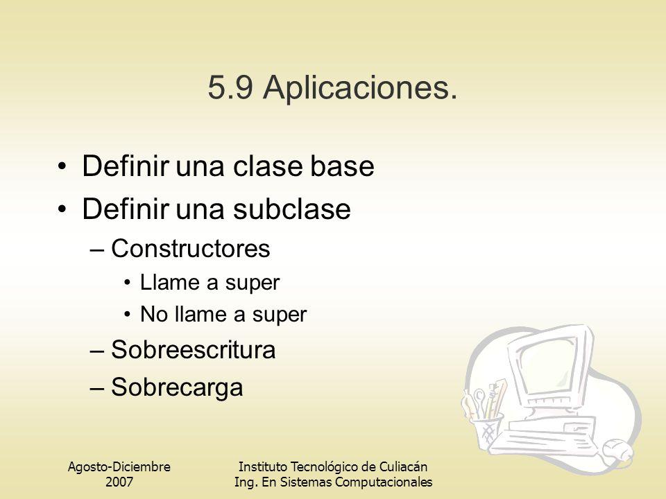 Agosto-Diciembre 2007 Instituto Tecnológico de Culiacán Ing. En Sistemas Computacionales 5.9 Aplicaciones. Definir una clase base Definir una subclase