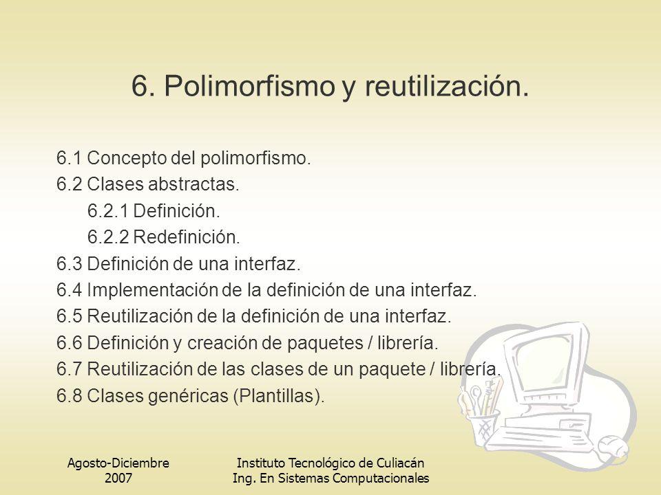 Agosto-Diciembre 2007 Instituto Tecnológico de Culiacán Ing. En Sistemas Computacionales 6. Polimorfismo y reutilización. 6.1 Concepto del polimorfism