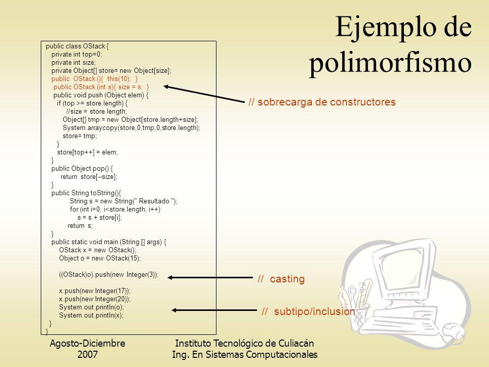 Agosto-Diciembre 2007 Instituto Tecnológico de Culiacán Ing. En Sistemas Computacionales Ejemplo de polimorfismo public class OStack { private int top