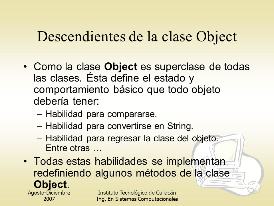 Agosto-Diciembre 2007 Instituto Tecnológico de Culiacán Ing. En Sistemas Computacionales Descendientes de la clase Object Como la clase Object es supe