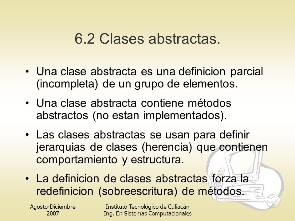 Agosto-Diciembre 2007 Instituto Tecnológico de Culiacán Ing. En Sistemas Computacionales 6.2 Clases abstractas. Una clase abstracta es una definicion