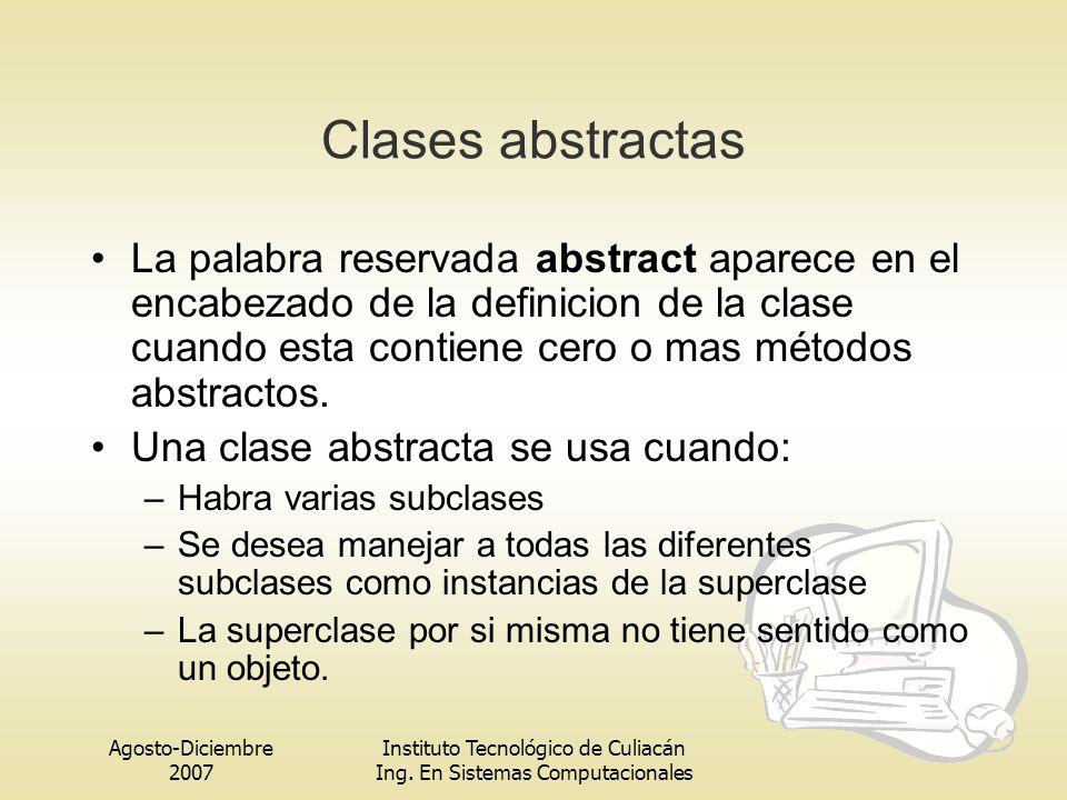 Agosto-Diciembre 2007 Instituto Tecnológico de Culiacán Ing. En Sistemas Computacionales Clases abstractas La palabra reservada abstract aparece en el