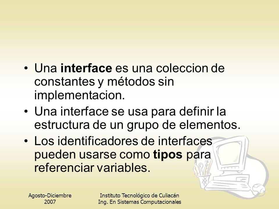 Agosto-Diciembre 2007 Instituto Tecnológico de Culiacán Ing. En Sistemas Computacionales Una interface es una coleccion de constantes y métodos sin im