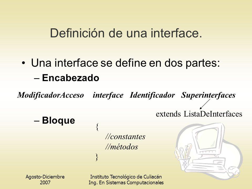 Agosto-Diciembre 2007 Instituto Tecnológico de Culiacán Ing. En Sistemas Computacionales Definición de una interface. Una interface se define en dos p