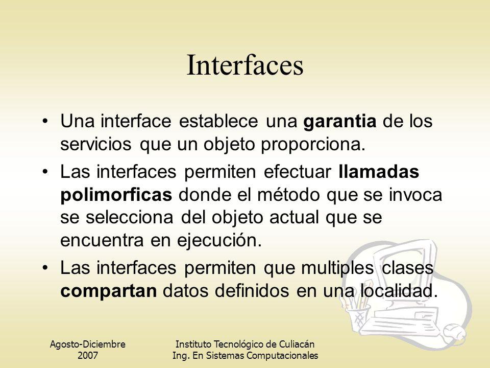 Agosto-Diciembre 2007 Instituto Tecnológico de Culiacán Ing. En Sistemas Computacionales Interfaces Una interface establece una garantia de los servic