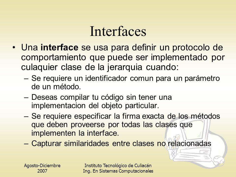 Agosto-Diciembre 2007 Instituto Tecnológico de Culiacán Ing. En Sistemas Computacionales Interfaces Una interface se usa para definir un protocolo de