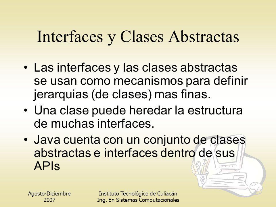Agosto-Diciembre 2007 Instituto Tecnológico de Culiacán Ing. En Sistemas Computacionales Interfaces y Clases Abstractas Las interfaces y las clases ab